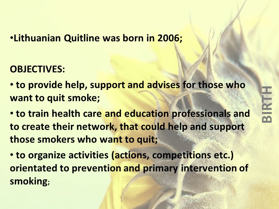 BIRTH Lithuanian Quitline was born in 2006; OBJECTIVES: to provide help, support and advises for those who want to quit smoke; to train health care and education professionals and to create their network, that could help and support those smokers who want to quit; to organize activities (actions, competitions etc.) orientated to prevention and primary intervention of smoking ;