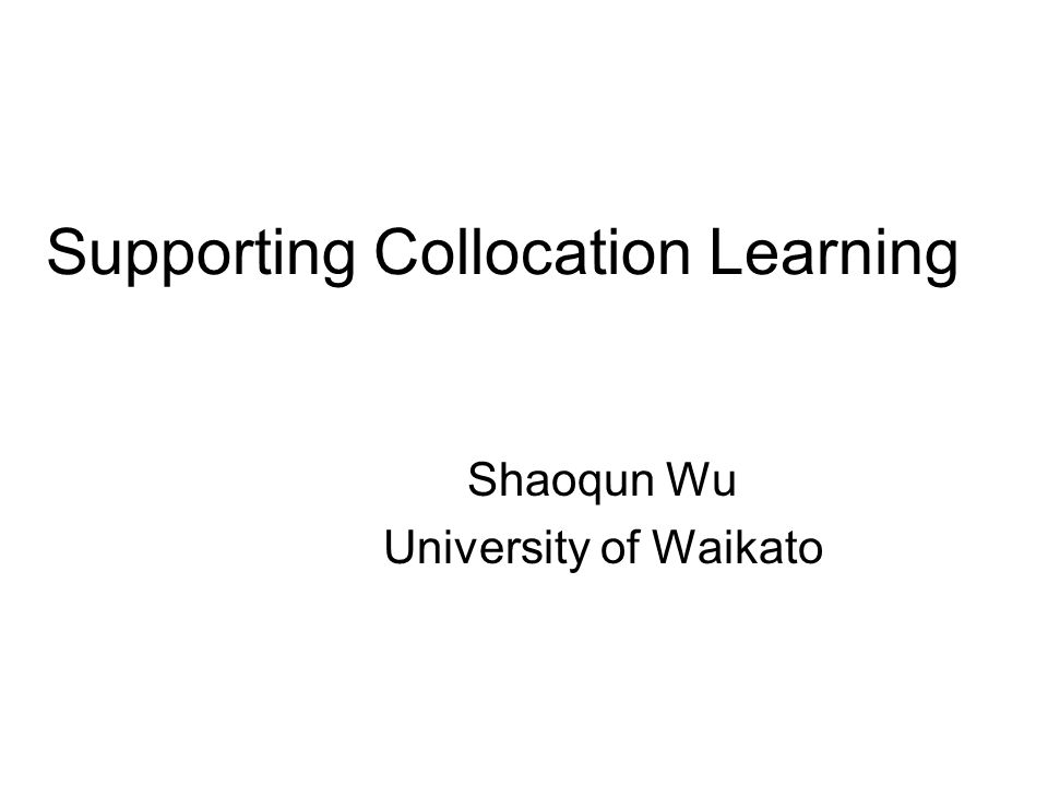 Supporting Collocation Learning Shaoqun Wu University of Waikato