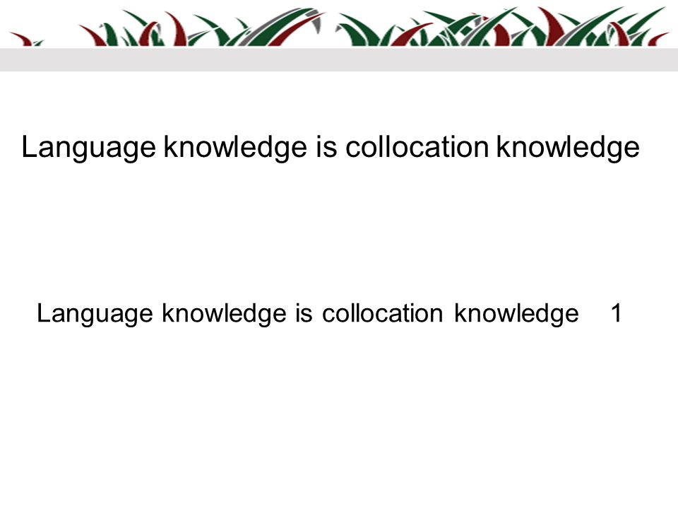 Language knowledge is collocation knowledge Language knowledge is collocation knowledge 1