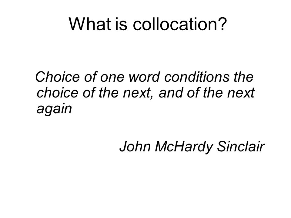 What is collocation? Choice of one word conditions the choice of the next, and of the next again John McHardy Sinclair