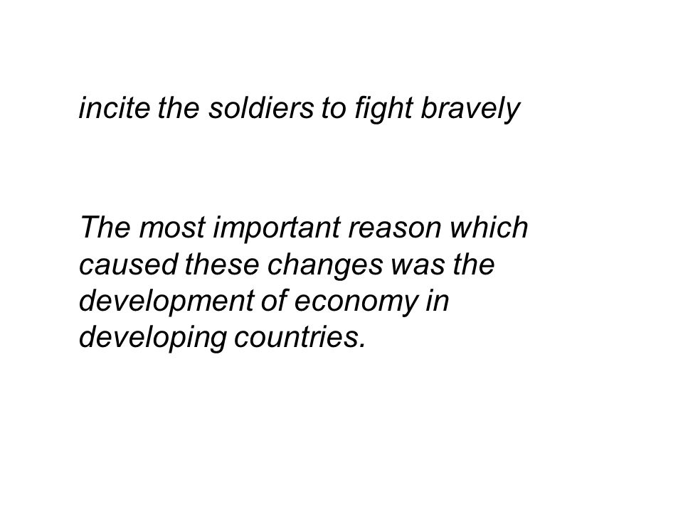 incite the soldiers to fight bravely The most important reason which caused these changes was the development of economy in developing countries.