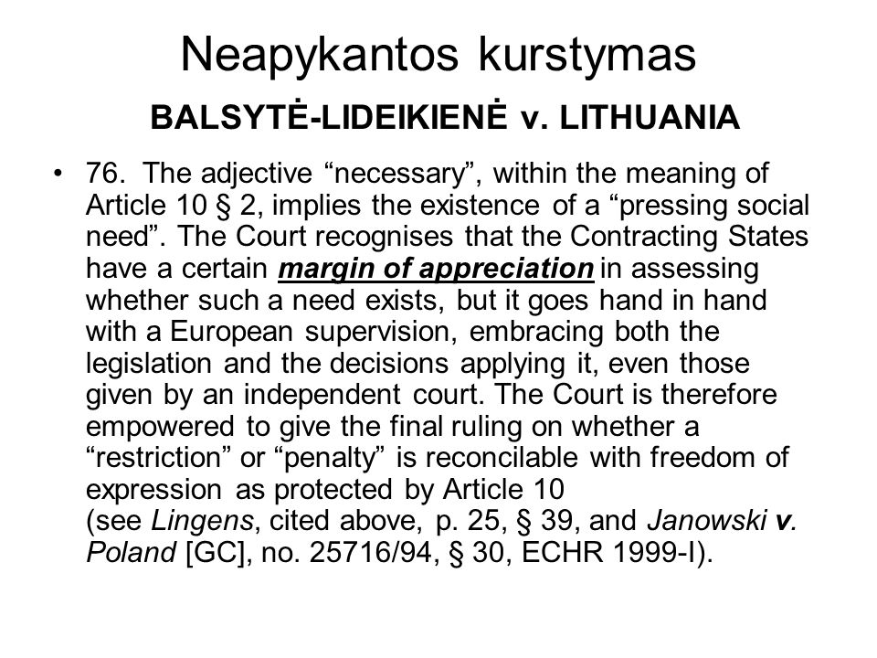 Neapykantos kurstymas BALSYTĖ-LIDEIKIENĖ v. LITHUANIA 76. The adjective necessary, within the meaning of Article 10 § 2, implies the existence of a pr