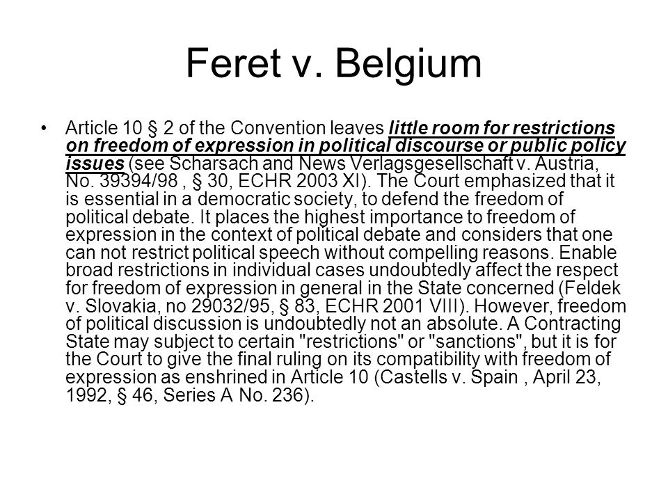 Feret v. Belgium Article 10 § 2 of the Convention leaves little room for restrictions on freedom of expression in political discourse or public policy