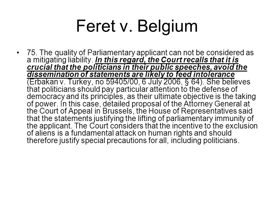 Feret v. Belgium 75. The quality of Parliamentary applicant can not be considered as a mitigating liability. In this regard, the Court recalls that it