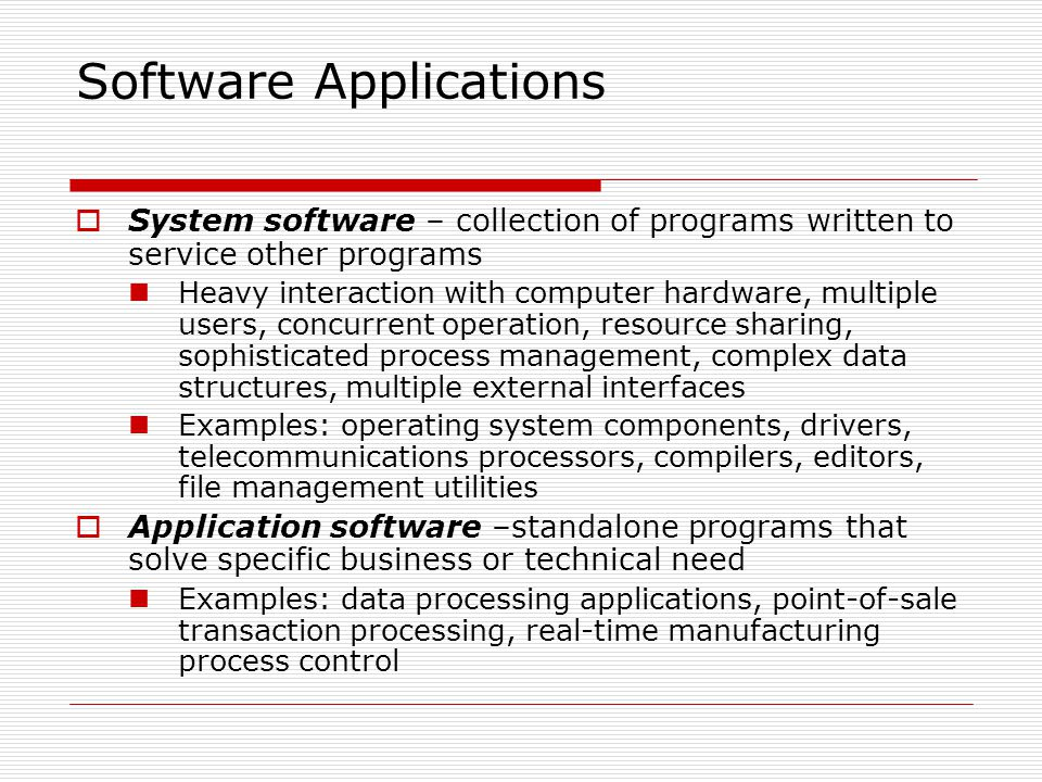 Software Applications System software – collection of programs written to service other programs Heavy interaction with computer hardware, multiple users, concurrent operation, resource sharing, sophisticated process management, complex data structures, multiple external interfaces Examples: operating system components, drivers, telecommunications processors, compilers, editors, file management utilities Application software –standalone programs that solve specific business or technical need Examples: data processing applications, point-of-sale transaction processing, real-time manufacturing process control
