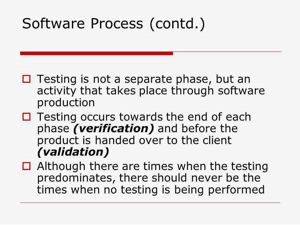 Software Process (contd.) Testing is not a separate phase, but an activity that takes place through software production Testing occurs towards the end of each phase (verification) and before the product is handed over to the client (validation) Although there are times when the testing predominates, there should never be the times when no testing is being performed
