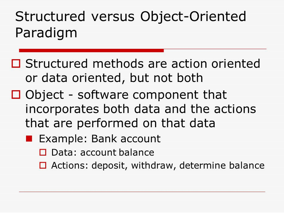 Structured versus Object-Oriented Paradigm Structured methods are action oriented or data oriented, but not both Object - software component that incorporates both data and the actions that are performed on that data Example: Bank account Data: account balance Actions: deposit, withdraw, determine balance
