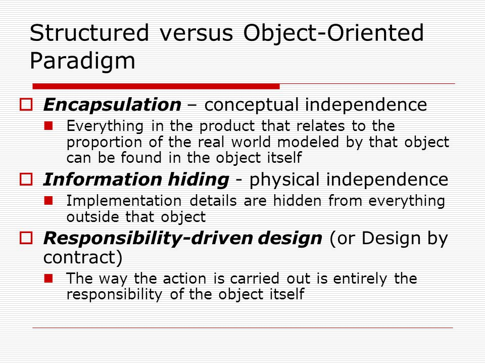 Structured versus Object-Oriented Paradigm Encapsulation – conceptual independence Everything in the product that relates to the proportion of the real world modeled by that object can be found in the object itself Information hiding - physical independence Implementation details are hidden from everything outside that object Responsibility-driven design (or Design by contract) The way the action is carried out is entirely the responsibility of the object itself