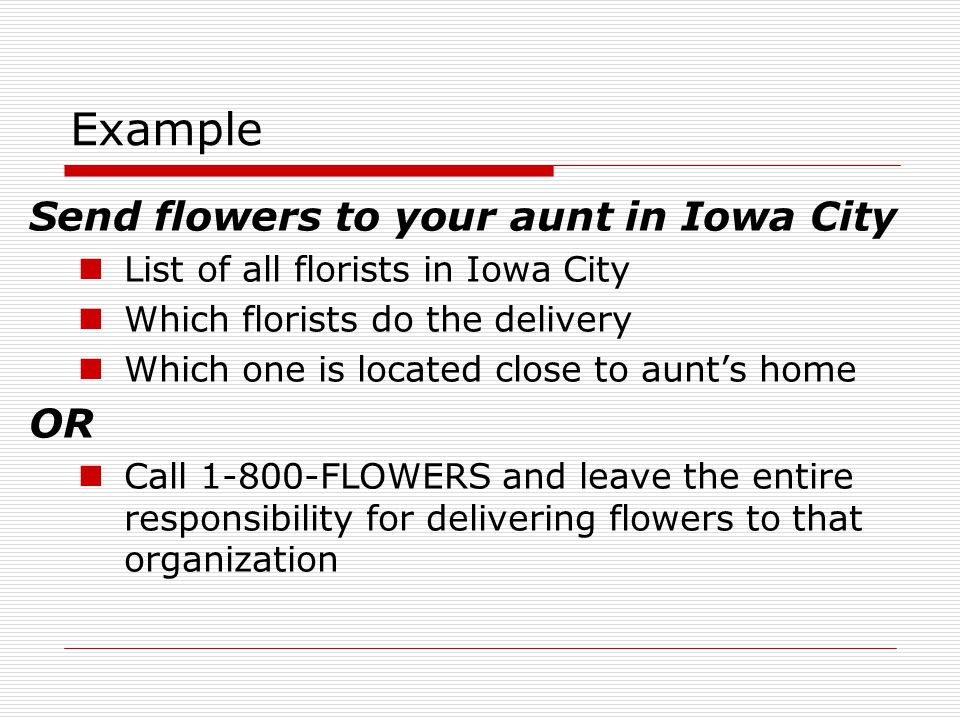 Example Send flowers to your aunt in Iowa City List of all florists in Iowa City Which florists do the delivery Which one is located close to aunts home OR Call 1-800-FLOWERS and leave the entire responsibility for delivering flowers to that organization