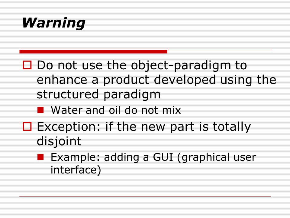 Warning Do not use the object-paradigm to enhance a product developed using the structured paradigm Water and oil do not mix Exception: if the new part is totally disjoint Example: adding a GUI (graphical user interface)