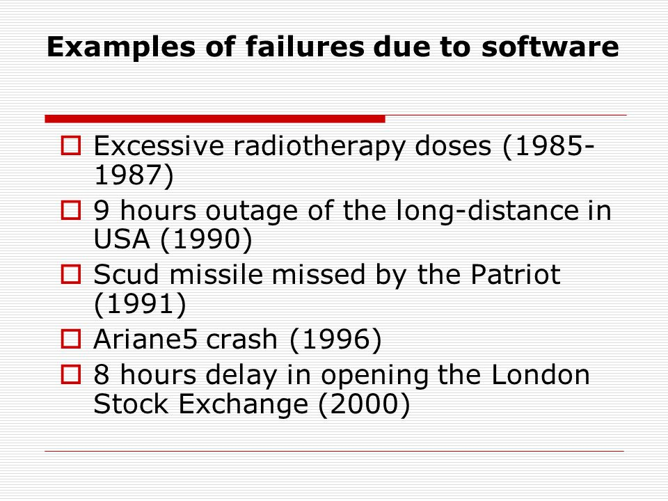 Examples of failures due to software Excessive radiotherapy doses (1985- 1987) 9 hours outage of the long-distance in USA (1990) Scud missile missed by the Patriot (1991) Ariane5 crash (1996) 8 hours delay in opening the London Stock Exchange (2000)
