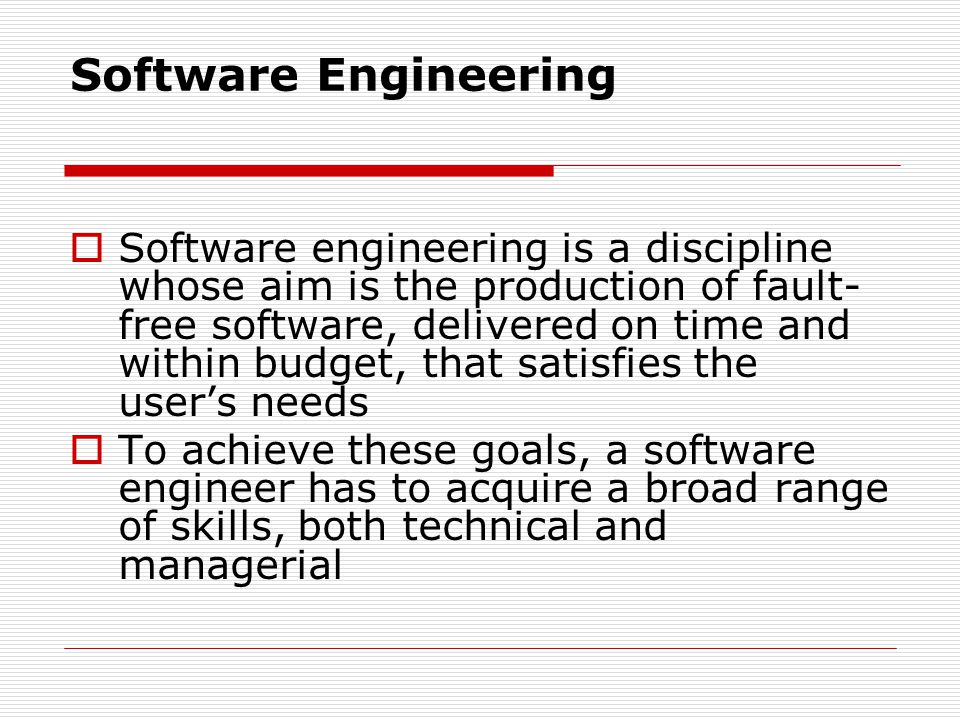 Software Engineering Software engineering is a discipline whose aim is the production of fault- free software, delivered on time and within budget, that satisfies the users needs To achieve these goals, a software engineer has to acquire a broad range of skills, both technical and managerial
