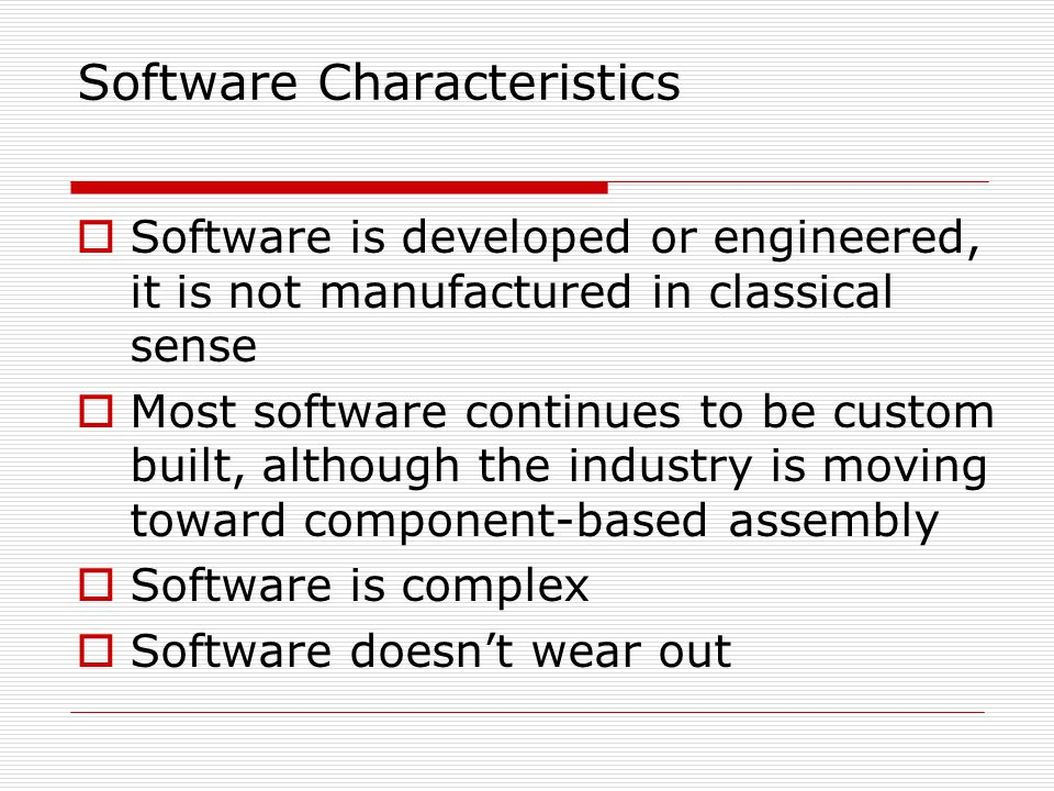 Software Characteristics Software is developed or engineered, it is not manufactured in classical sense Most software continues to be custom built, although the industry is moving toward component-based assembly Software is complex Software doesnt wear out