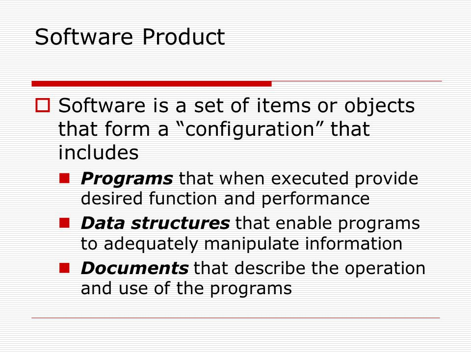 Software Product Software is a set of items or objects that form a configuration that includes Programs that when executed provide desired function and performance Data structures that enable programs to adequately manipulate information Documents that describe the operation and use of the programs