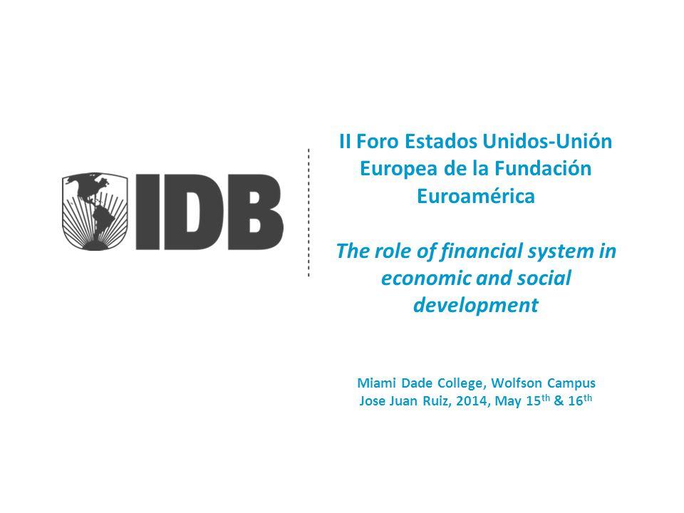 II Foro Estados Unidos-Unión Europea de la Fundación Euroamérica The role of financial system in economic and social development Miami Dade College, Wolfson Campus Jose Juan Ruiz, 2014, May 15 th & 16 th
