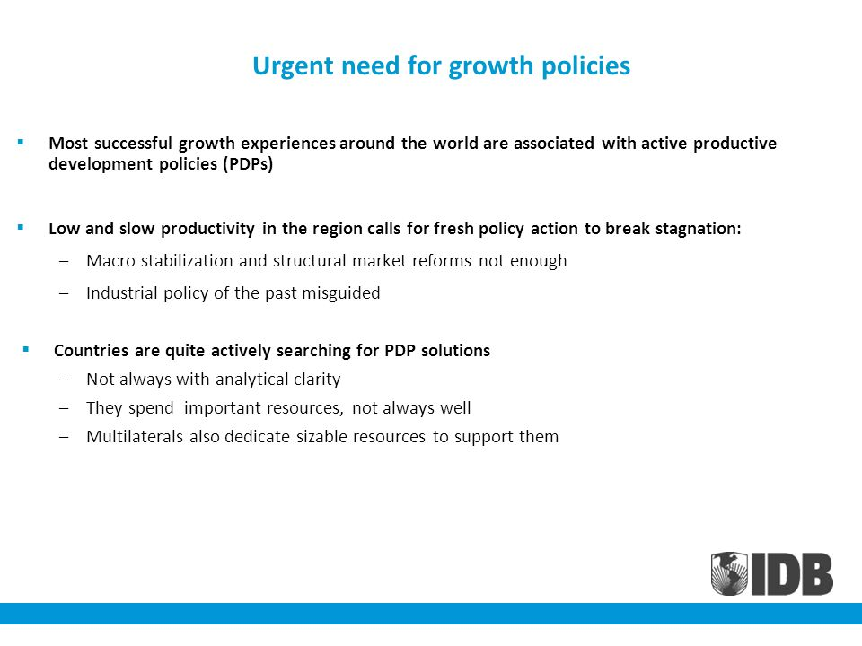 Urgent need for growth policies Most successful growth experiences around the world are associated with active productive development policies (PDPs) Low and slow productivity in the region calls for fresh policy action to break stagnation: –Macro stabilization and structural market reforms not enough –Industrial policy of the past misguided Countries are quite actively searching for PDP solutions –Not always with analytical clarity –They spend important resources, not always well –Multilaterals also dedicate sizable resources to support them