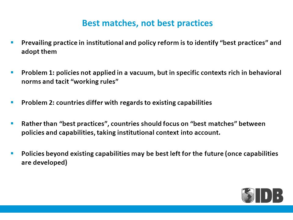 Best matches, not best practices Prevailing practice in institutional and policy reform is to identify best practices and adopt them Problem 1: policies not applied in a vacuum, but in specific contexts rich in behavioral norms and tacit working rules Problem 2: countries differ with regards to existing capabilities Rather than best practices, countries should focus on best matches between policies and capabilities, taking institutional context into account.