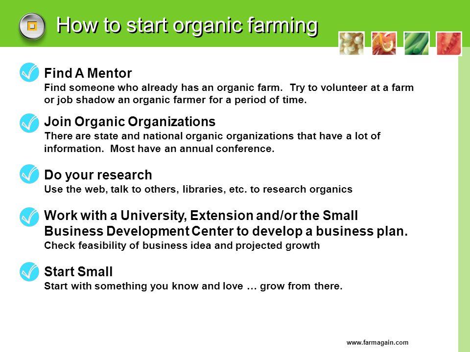 www.farmagain.com How to start organic farming Find A Mentor Find someone who already has an organic farm. Try to volunteer at a farm or job shadow an