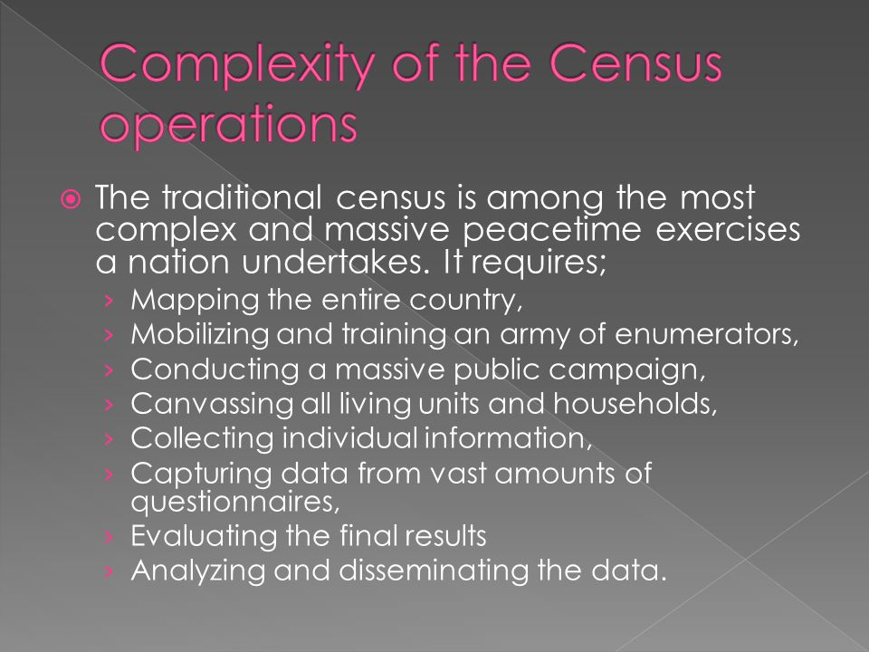 The traditional census is among the most complex and massive peacetime exercises a nation undertakes. It requires; Mapping the entire country, Mobiliz