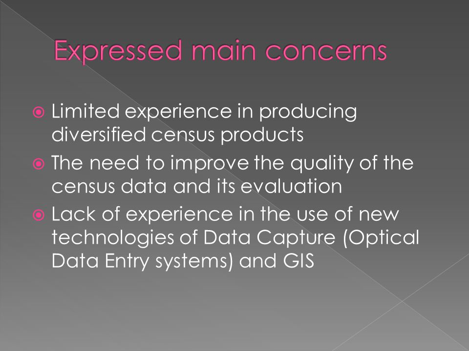Limited experience in producing diversified census products The need to improve the quality of the census data and its evaluation Lack of experience in the use of new technologies of Data Capture (Optical Data Entry systems) and GIS