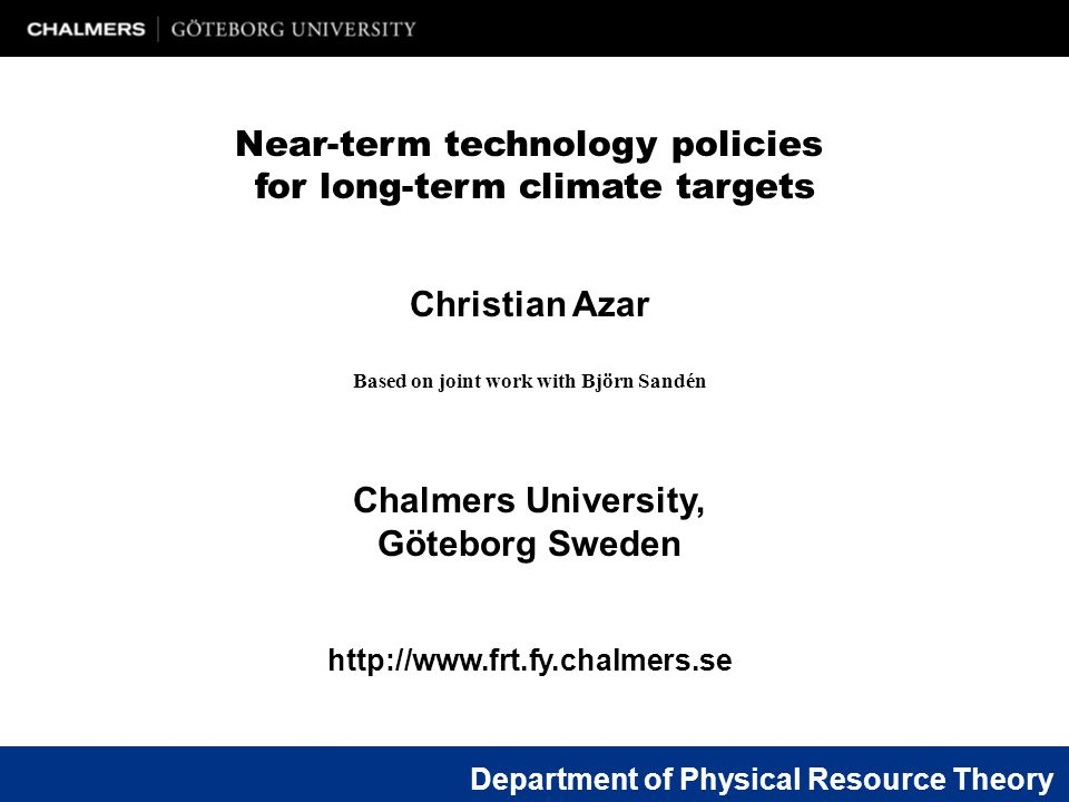 Christian Azar Based on joint work with Björn Sandén Chalmers University, Göteborg Sweden http://www.frt.fy.chalmers.se Near-term technology policies for long-term climate targets Department of Physical Resource Theory