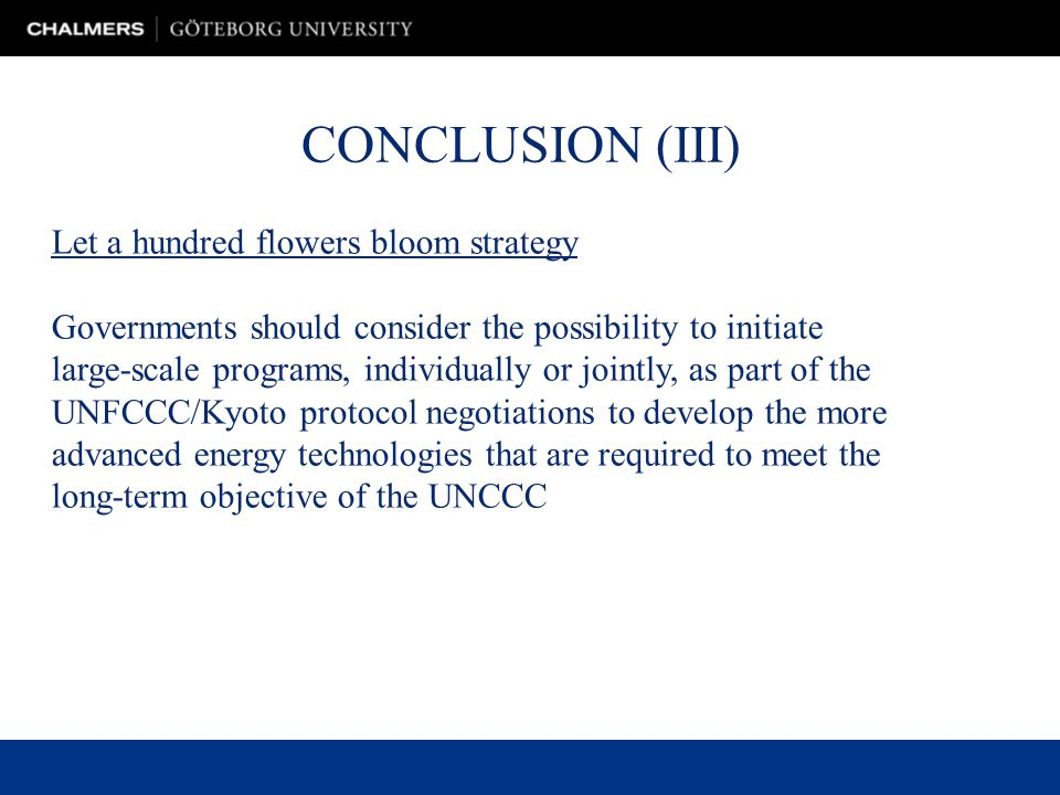 CONCLUSION (III) Let a hundred flowers bloom strategy Governments should consider the possibility to initiate large-scale programs, individually or jointly, as part of the UNFCCC/Kyoto protocol negotiations to develop the more advanced energy technologies that are required to meet the long-term objective of the UNCCC