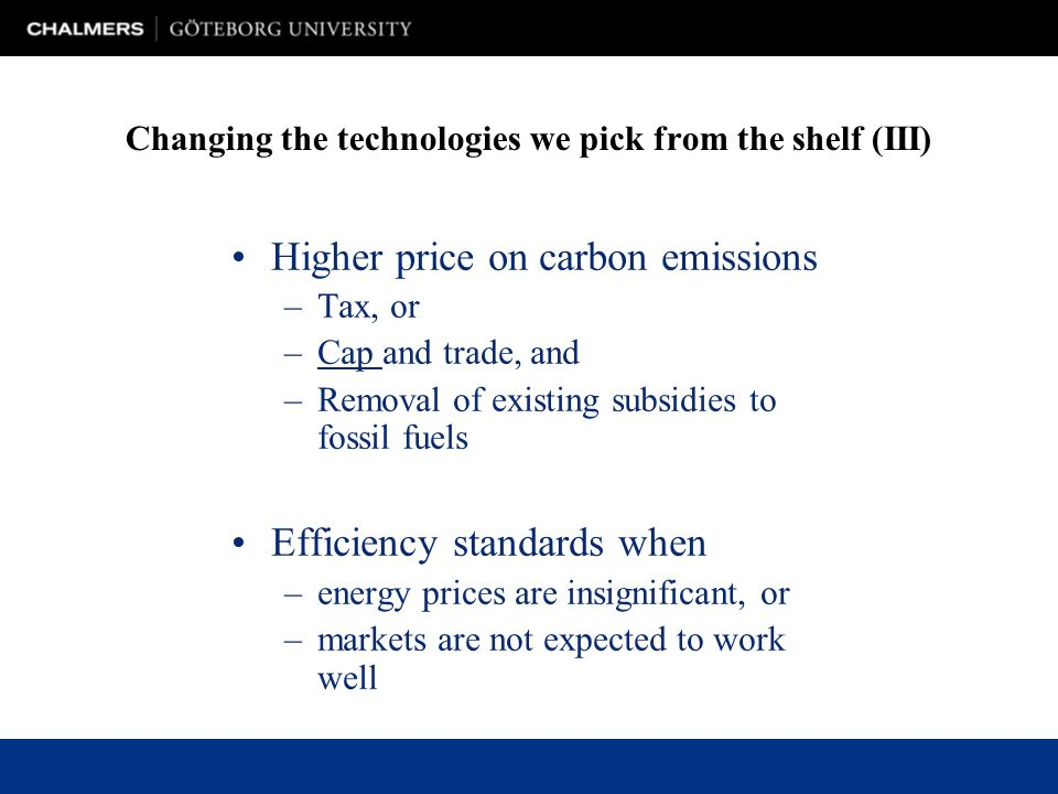 Higher price on carbon emissions –Tax, or –Cap and trade, and –Removal of existing subsidies to fossil fuels Efficiency standards when –energy prices