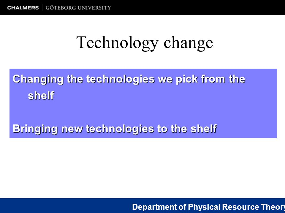 Changing the technologies we pick from the shelf Bringing new technologies to the shelf Department of Physical Resource Theory Technology change