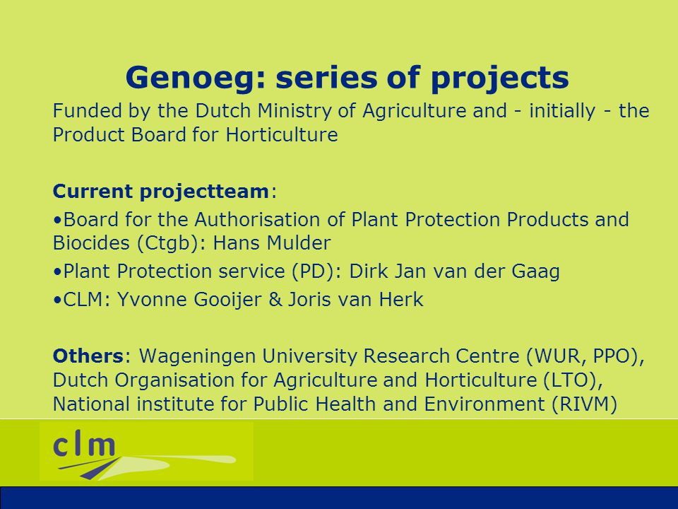 Genoeg: series of projects Start in 2001 Aims: 1.Stimulate authorisation of natural products (cofinancing, help with dossier) 2.Issue management (gain more knowledge and spread knowledge to growers (excursions, seminars, website)) 3.Up-to-date inventory of PNOs (separate good from bad products!) 4.Stimulate communication and advisory service on use of natural products 5.Be a clear signal to government and policy makers