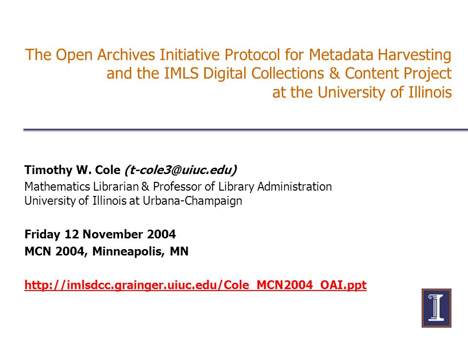 The Open Archives Initiative Protocol for Metadata Harvesting and the IMLS Digital Collections & Content Project at the University of Illinois Timothy W.