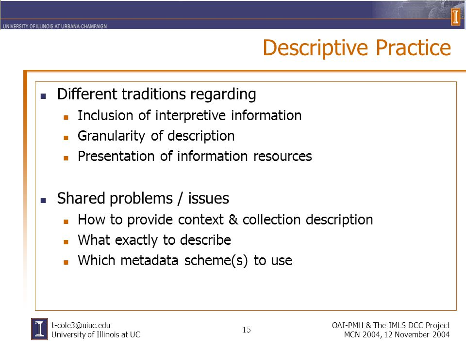 15 OAI-PMH & The IMLS DCC Project MCN 2004, 12 November 2004 University of Illinois at UC Descriptive Practice Different traditions regarding Inclusion of interpretive information Granularity of description Presentation of information resources Shared problems / issues How to provide context & collection description What exactly to describe Which metadata scheme(s) to use