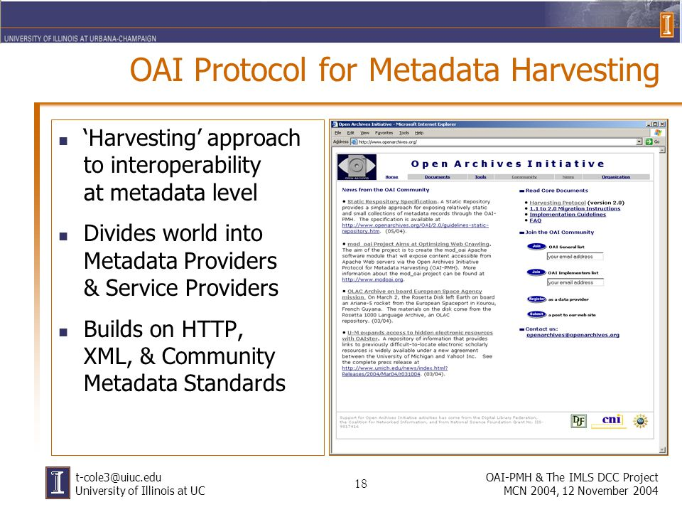 18 OAI-PMH & The IMLS DCC Project MCN 2004, 12 November 2004 t-cole3@uiuc.edu University of Illinois at UC OAI Protocol for Metadata Harvesting Harvesting approach to interoperability at metadata level Divides world into Metadata Providers & Service Providers Builds on HTTP, XML, & Community Metadata Standards