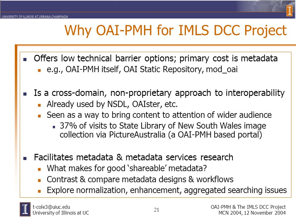 21 OAI-PMH & The IMLS DCC Project MCN 2004, 12 November 2004 University of Illinois at UC Why OAI-PMH for IMLS DCC Project Offers low technical barrier options; primary cost is metadata e.g., OAI-PMH itself, OAI Static Repository, mod_oai Is a cross-domain, non-proprietary approach to interoperability Already used by NSDL, OAIster, etc.