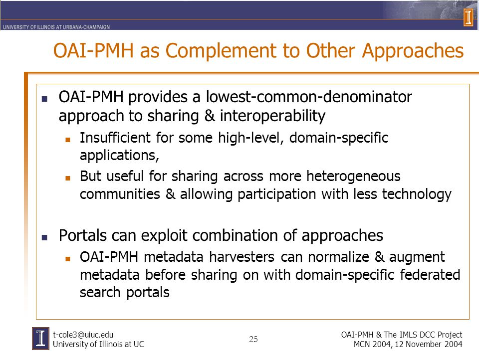 25 OAI-PMH & The IMLS DCC Project MCN 2004, 12 November 2004 University of Illinois at UC OAI-PMH as Complement to Other Approaches OAI-PMH provides a lowest-common-denominator approach to sharing & interoperability Insufficient for some high-level, domain-specific applications, But useful for sharing across more heterogeneous communities & allowing participation with less technology Portals can exploit combination of approaches OAI-PMH metadata harvesters can normalize & augment metadata before sharing on with domain-specific federated search portals