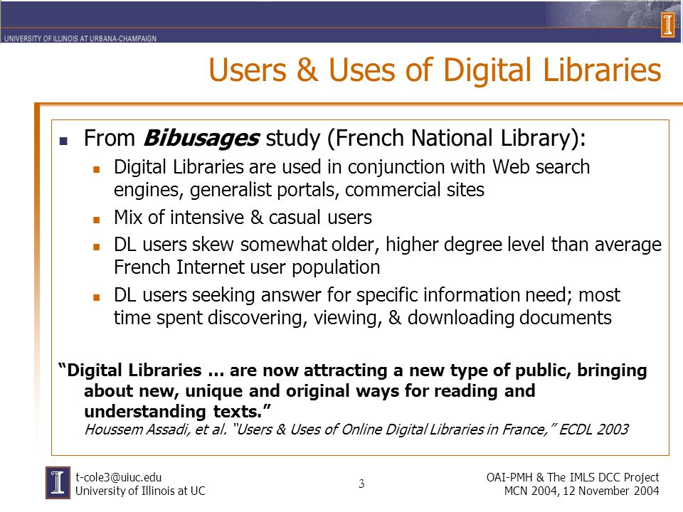 3 OAI-PMH & The IMLS DCC Project MCN 2004, 12 November 2004 t-cole3@uiuc.edu University of Illinois at UC Users & Uses of Digital Libraries From Bibusages study (French National Library): Digital Libraries are used in conjunction with Web search engines, generalist portals, commercial sites Mix of intensive & casual users DL users skew somewhat older, higher degree level than average French Internet user population DL users seeking answer for specific information need; most time spent discovering, viewing, & downloading documents Digital Libraries … are now attracting a new type of public, bringing about new, unique and original ways for reading and understanding texts.