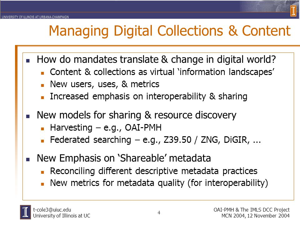 4 OAI-PMH & The IMLS DCC Project MCN 2004, 12 November 2004 t-cole3@uiuc.edu University of Illinois at UC Managing Digital Collections & Content How do mandates translate & change in digital world.
