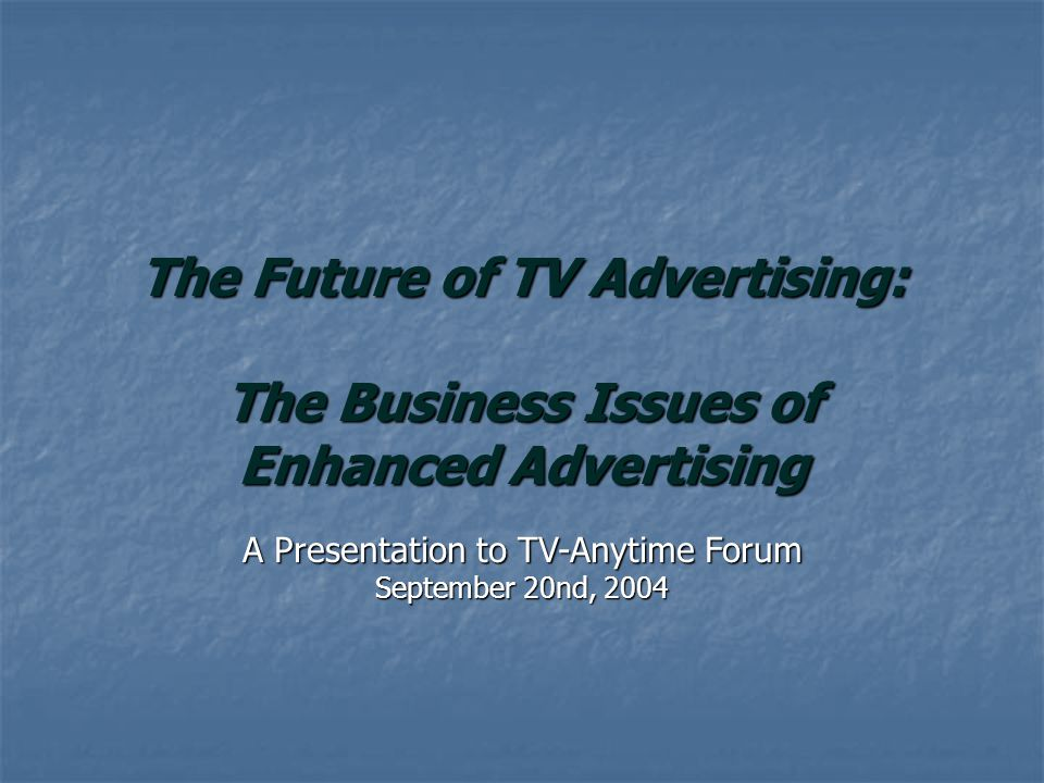 A Presentation to TV-Anytime Forum September 20nd, 2004 The Future of TV Advertising: The Business Issues of Enhanced Advertising