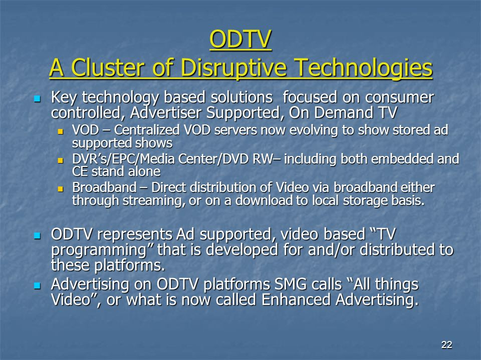 22 ODTV A Cluster of Disruptive Technologies Key technology based solutions focused on consumer controlled, Advertiser Supported, On Demand TV Key technology based solutions focused on consumer controlled, Advertiser Supported, On Demand TV VOD – Centralized VOD servers now evolving to show stored ad supported shows VOD – Centralized VOD servers now evolving to show stored ad supported shows DVRs/EPC/Media Center/DVD RW– including both embedded and CE stand alone DVRs/EPC/Media Center/DVD RW– including both embedded and CE stand alone Broadband – Direct distribution of Video via broadband either through streaming, or on a download to local storage basis.