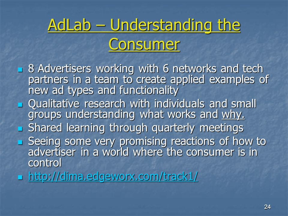 24 AdLab – Understanding the Consumer 8 Advertisers working with 6 networks and tech partners in a team to create applied examples of new ad types and functionality 8 Advertisers working with 6 networks and tech partners in a team to create applied examples of new ad types and functionality Qualitative research with individuals and small groups understanding what works and why.