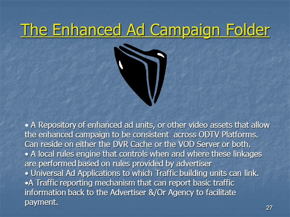 27 The Enhanced Ad Campaign Folder A Repository of enhanced ad units, or other video assets that allow the enhanced campaign to be consistent across ODTV Platforms.