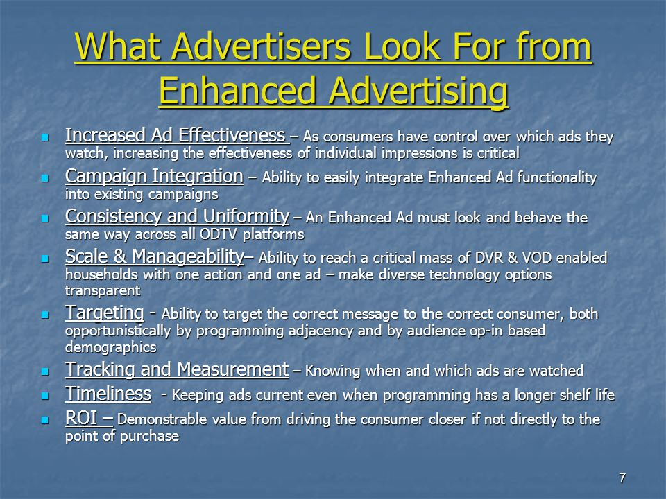 7 What Advertisers Look For from Enhanced Advertising Increased Ad Effectiveness – As consumers have control over which ads they watch, increasing the effectiveness of individual impressions is critical Increased Ad Effectiveness – As consumers have control over which ads they watch, increasing the effectiveness of individual impressions is critical Campaign Integration – Ability to easily integrate Enhanced Ad functionality into existing campaigns Campaign Integration – Ability to easily integrate Enhanced Ad functionality into existing campaigns Consistency and Uniformity – An Enhanced Ad must look and behave the same way across all ODTV platforms Consistency and Uniformity – An Enhanced Ad must look and behave the same way across all ODTV platforms Scale & Manageability – Ability to reach a critical mass of DVR & VOD enabled households with one action and one ad – make diverse technology options transparent Scale & Manageability – Ability to reach a critical mass of DVR & VOD enabled households with one action and one ad – make diverse technology options transparent Targeting - Ability to target the correct message to the correct consumer, both opportunistically by programming adjacency and by audience op-in based demographics Targeting - Ability to target the correct message to the correct consumer, both opportunistically by programming adjacency and by audience op-in based demographics Tracking and Measurement – Knowing when and which ads are watched Tracking and Measurement – Knowing when and which ads are watched Timeliness - Keeping ads current even when programming has a longer shelf life Timeliness - Keeping ads current even when programming has a longer shelf life ROI – Demonstrable value from driving the consumer closer if not directly to the point of purchase ROI – Demonstrable value from driving the consumer closer if not directly to the point of purchase