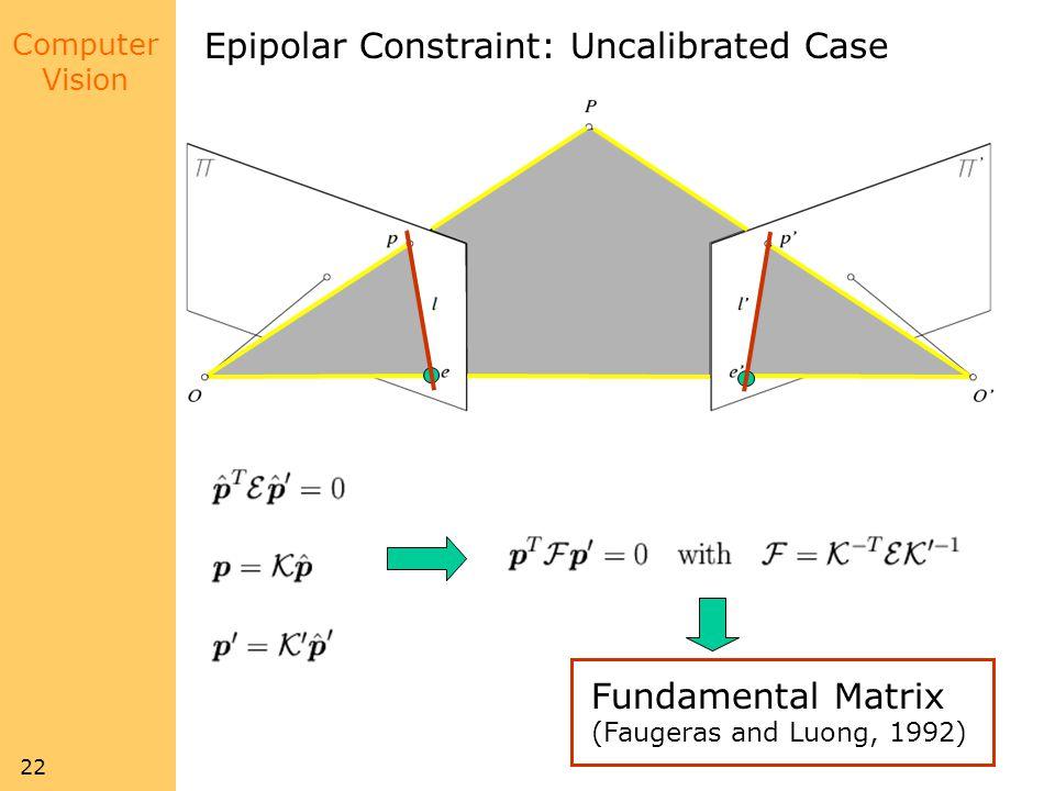 Computer Vision 22 Epipolar Constraint: Uncalibrated Case Fundamental Matrix (Faugeras and Luong, 1992)