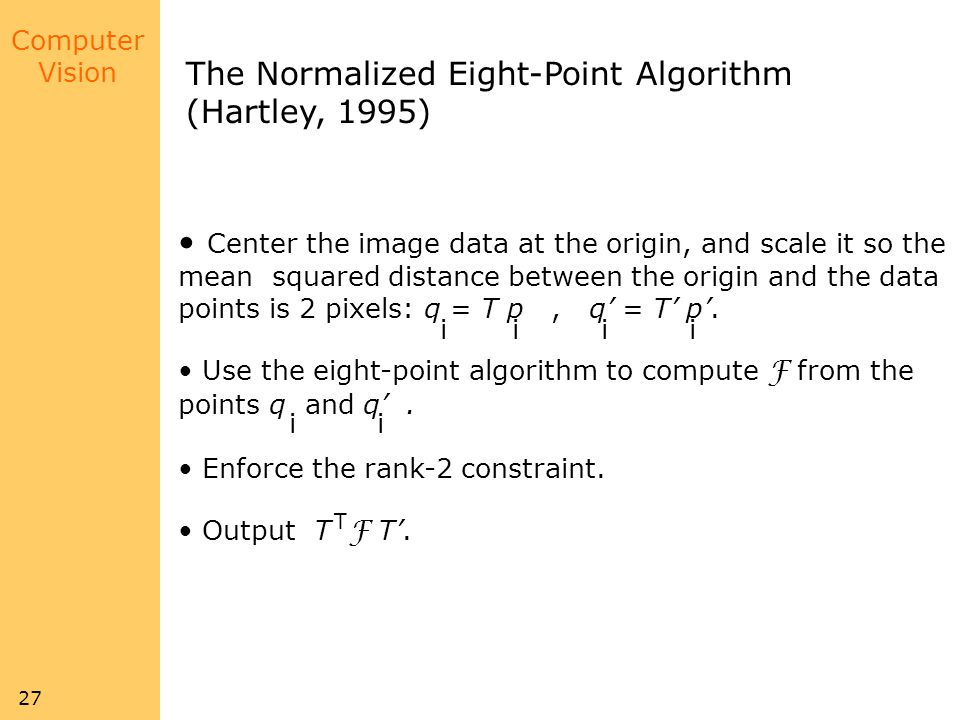 Computer Vision 27 The Normalized Eight-Point Algorithm (Hartley, 1995) Center the image data at the origin, and scale it so the mean squared distance between the origin and the data points is 2 pixels: q = T p, q = T p.
