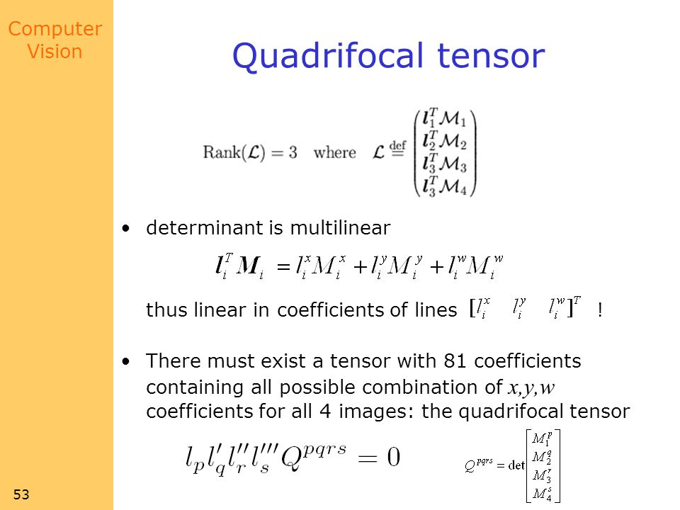Computer Vision 53 Quadrifocal tensor determinant is multilinear thus linear in coefficients of lines .