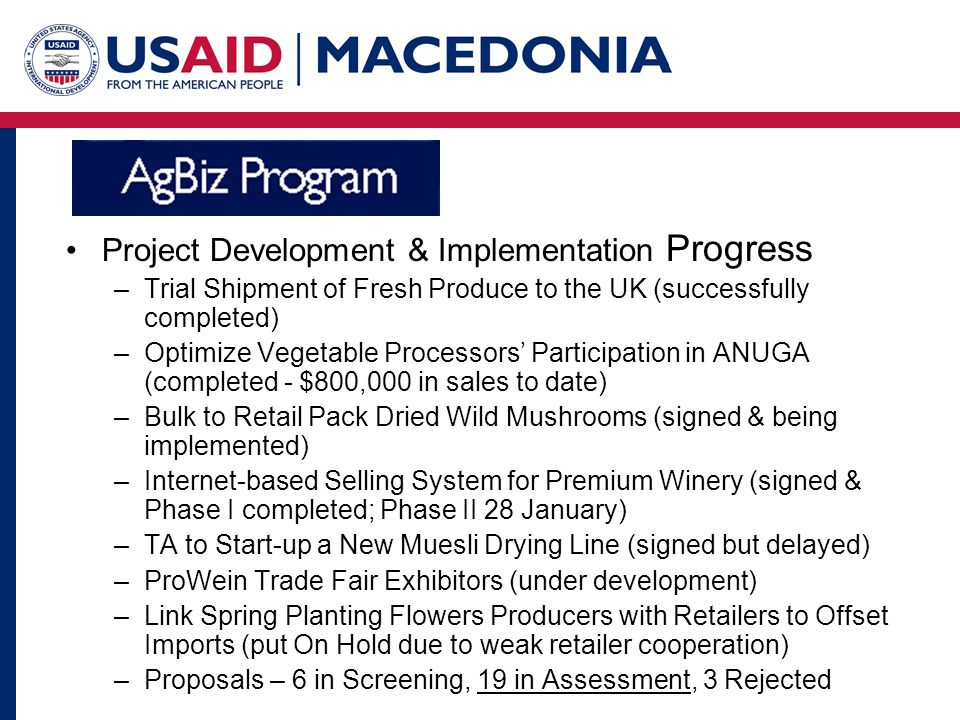 Project Development & Implementation Progress –Trial Shipment of Fresh Produce to the UK (successfully completed) –Optimize Vegetable Processors Participation in ANUGA (completed - $800,000 in sales to date) –Bulk to Retail Pack Dried Wild Mushrooms (signed & being implemented) –Internet-based Selling System for Premium Winery (signed & Phase I completed; Phase II 28 January) –TA to Start-up a New Muesli Drying Line (signed but delayed) –ProWein Trade Fair Exhibitors (under development) –Link Spring Planting Flowers Producers with Retailers to Offset Imports (put On Hold due to weak retailer cooperation) –Proposals – 6 in Screening, 19 in Assessment, 3 Rejected