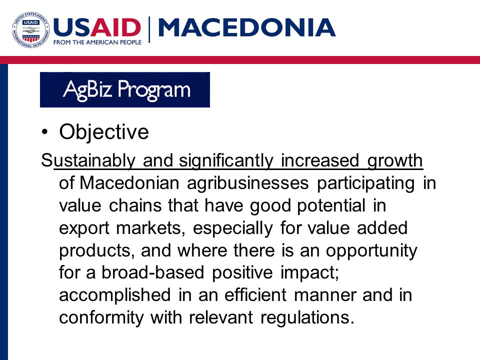 Qualitative Objectives Objective Sustainably and significantly increased growth of Macedonian agribusinesses participating in value chains that have good potential in export markets, especially for value added products, and where there is an opportunity for a broad-based positive impact; accomplished in an efficient manner and in conformity with relevant regulations.