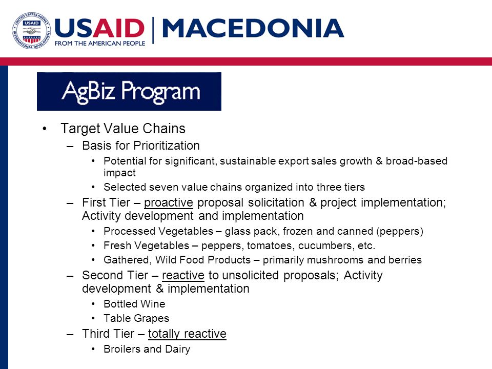 Target Value Chains –Basis for Prioritization Potential for significant, sustainable export sales growth & broad-based impact Selected seven value chains organized into three tiers –First Tier – proactive proposal solicitation & project implementation; Activity development and implementation Processed Vegetables – glass pack, frozen and canned (peppers) Fresh Vegetables – peppers, tomatoes, cucumbers, etc.