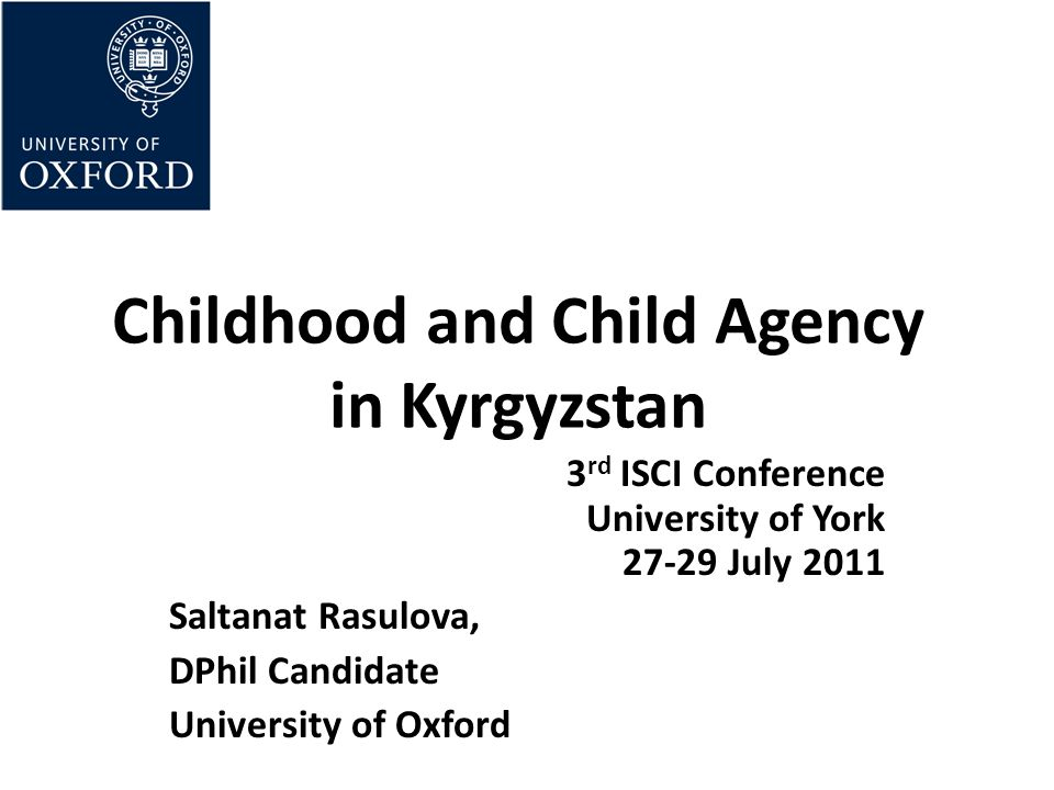 Childhood and Child Agency in Kyrgyzstan 3 rd ISCI Conference University of York July 2011 Saltanat Rasulova, DPhil Candidate University of Oxford