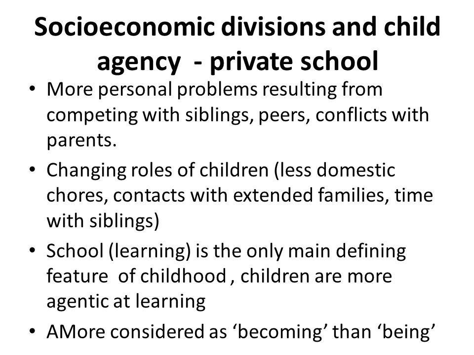 Socioeconomic divisions and child agency - private school More personal problems resulting from competing with siblings, peers, conflicts with parents.