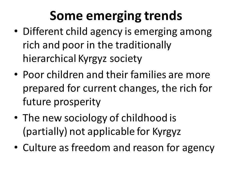 Some emerging trends Different child agency is emerging among rich and poor in the traditionally hierarchical Kyrgyz society Poor children and their families are more prepared for current changes, the rich for future prosperity The new sociology of childhood is (partially) not applicable for Kyrgyz Culture as freedom and reason for agency
